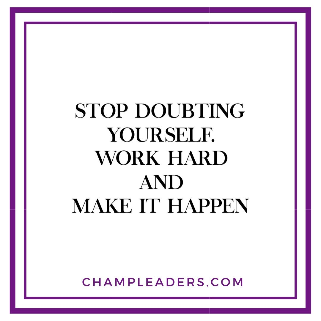 Stop Doubting yourself work hard and make it happen