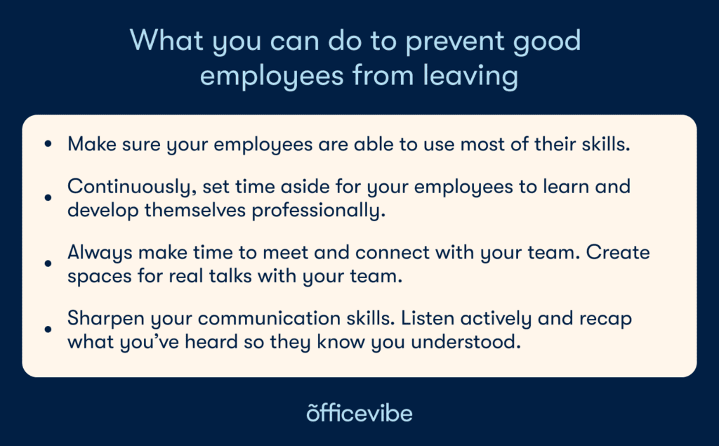 Key points from the article: Make sure your employees are able to use most of their skills, Continuously, set time aside for your employees to learn and develop themselves professional, Always make time to meet and connect with your team,.Create spaces for real talks with your team, sharpen your communication skills. Listen actively and recap what you've heard so they know you understood.