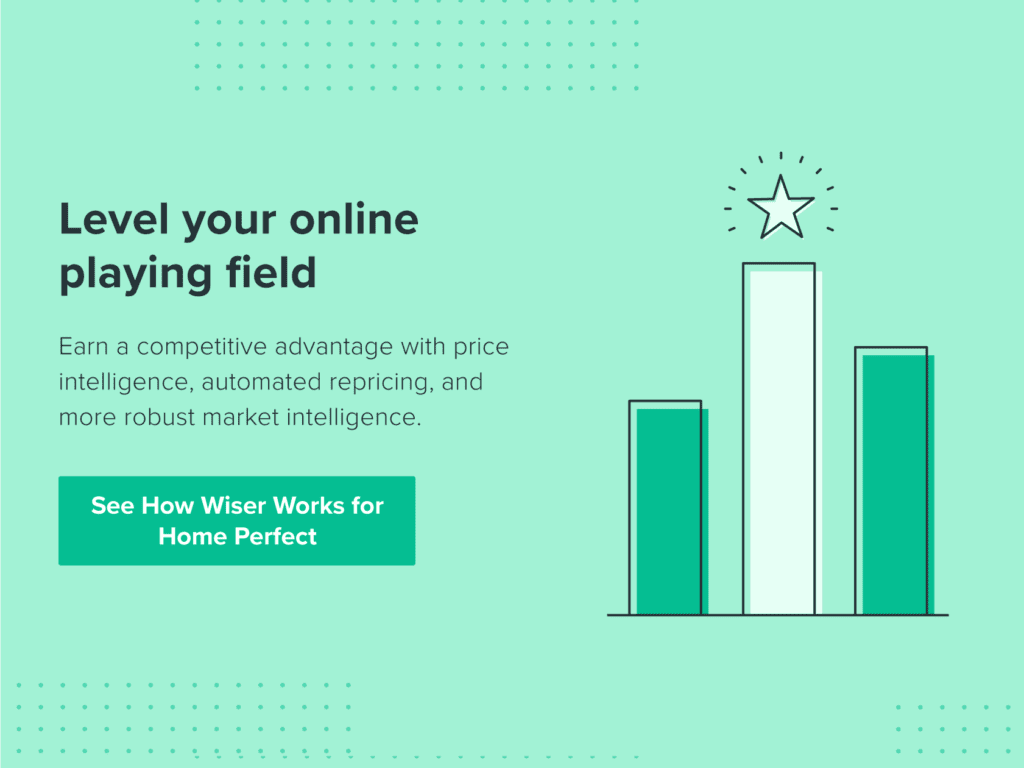 Level your online playing field. Earn a competitive advantage with price intelligence, automated repricing, and more robust market intelligence. See how Wiser works for Home Perfect.